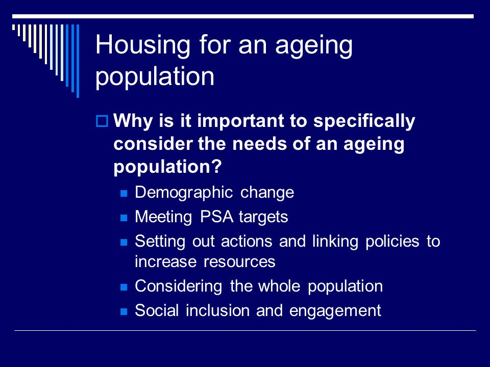 Housing for an ageing population Why is it important to specifically consider the needs of an ageing population.