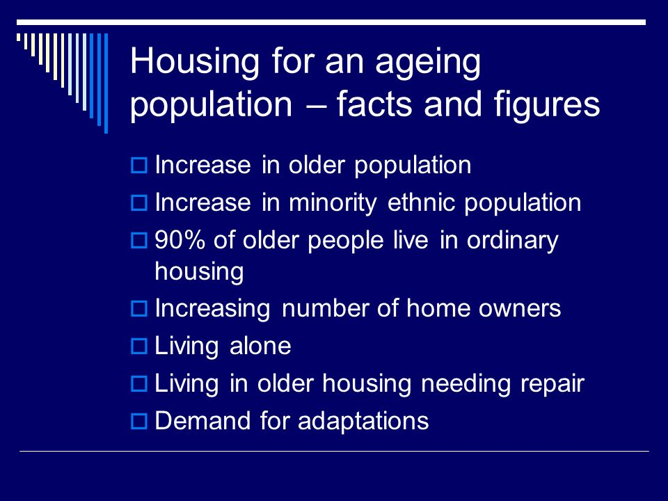 Housing for an ageing population – facts and figures Increase in older population Increase in minority ethnic population 90% of older people live in ordinary housing Increasing number of home owners Living alone Living in older housing needing repair Demand for adaptations