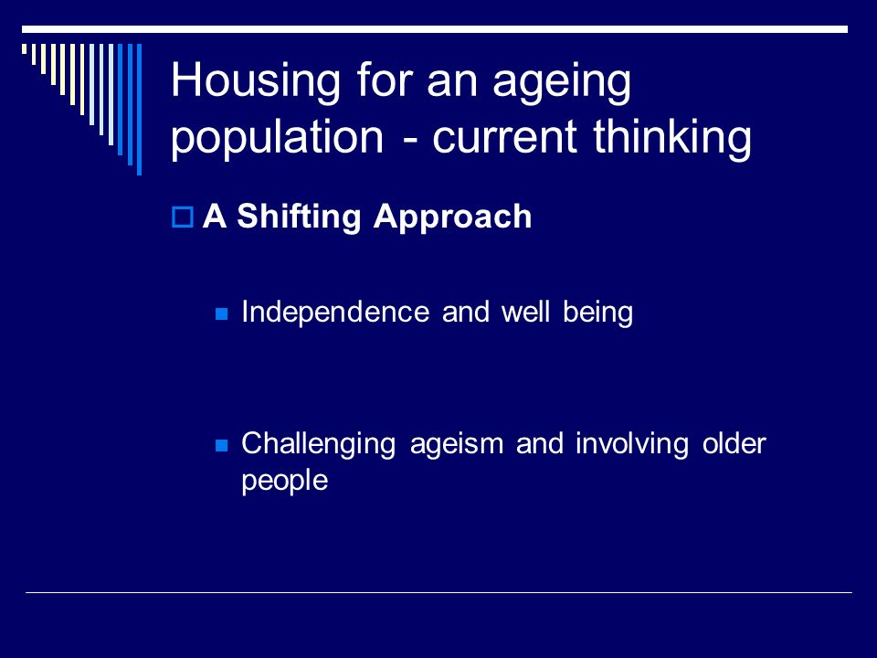 Housing for an ageing population - current thinking A Shifting Approach Independence and well being Challenging ageism and involving older people