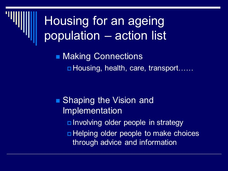 Housing for an ageing population – action list Making Connections Housing, health, care, transport…… Shaping the Vision and Implementation Involving older people in strategy Helping older people to make choices through advice and information