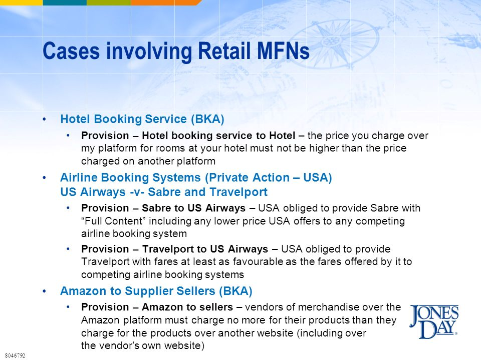 Cases involving Retail MFNs Hotel Booking Service (BKA) Provision – Hotel booking service to Hotel – the price you charge over my platform for rooms at your hotel must not be higher than the price charged on another platform Airline Booking Systems (Private Action – USA) US Airways -v- Sabre and Travelport Provision – Sabre to US Airways – USA obliged to provide Sabre with Full Content including any lower price USA offers to any competing airline booking system Provision – Travelport to US Airways – USA obliged to provide Travelport with fares at least as favourable as the fares offered by it to competing airline booking systems Amazon to Supplier Sellers (BKA) Provision – Amazon to sellers – vendors of merchandise over the Amazon platform must charge no more for their products than they charge for the products over another website (including over the vendor s own website) 8046792