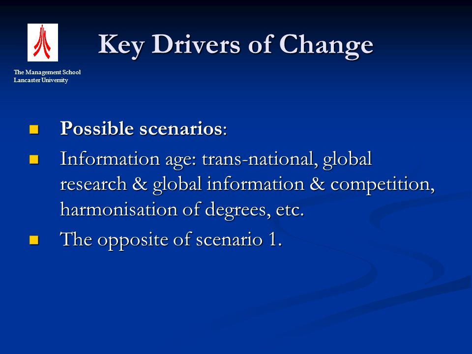 Key Drivers of Change Possible scenarios: Possible scenarios: Information age: trans-national, global research & global information & competition, harmonisation of degrees, etc.