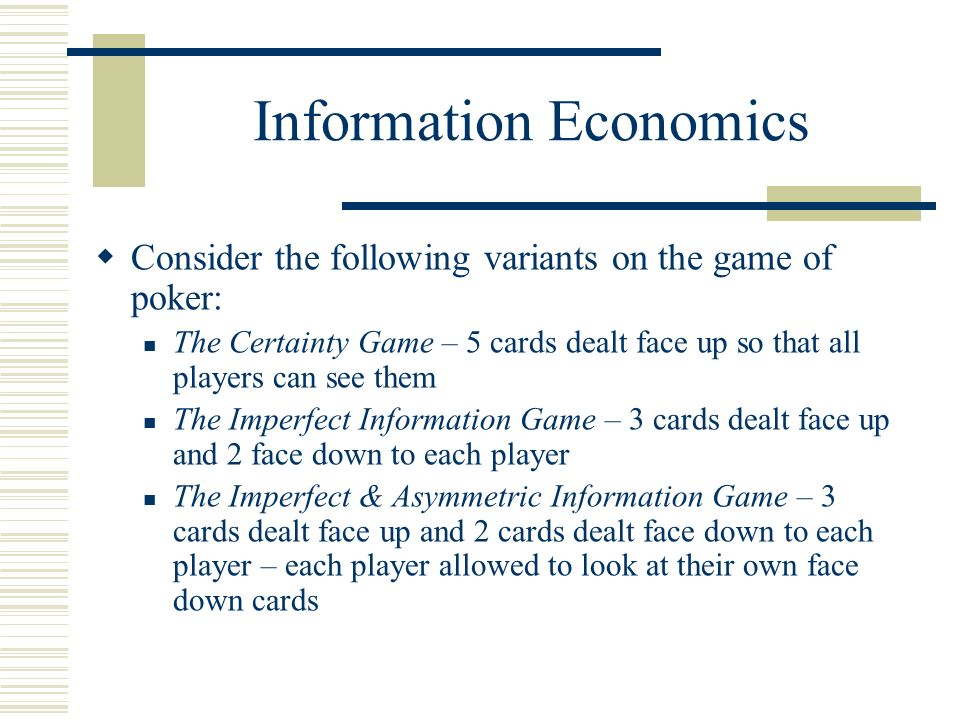 Information Economics Consider the following variants on the game of poker: The Certainty Game – 5 cards dealt face up so that all players can see them The Imperfect Information Game – 3 cards dealt face up and 2 face down to each player The Imperfect & Asymmetric Information Game – 3 cards dealt face up and 2 cards dealt face down to each player – each player allowed to look at their own face down cards