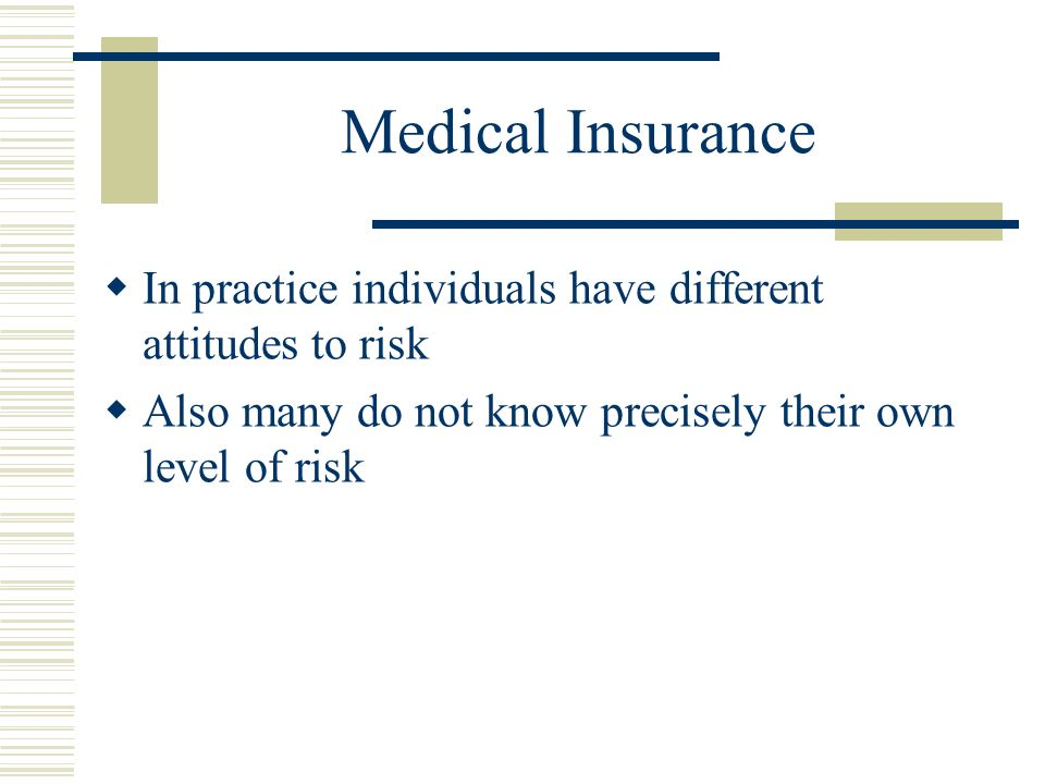 Medical Insurance In practice individuals have different attitudes to risk Also many do not know precisely their own level of risk