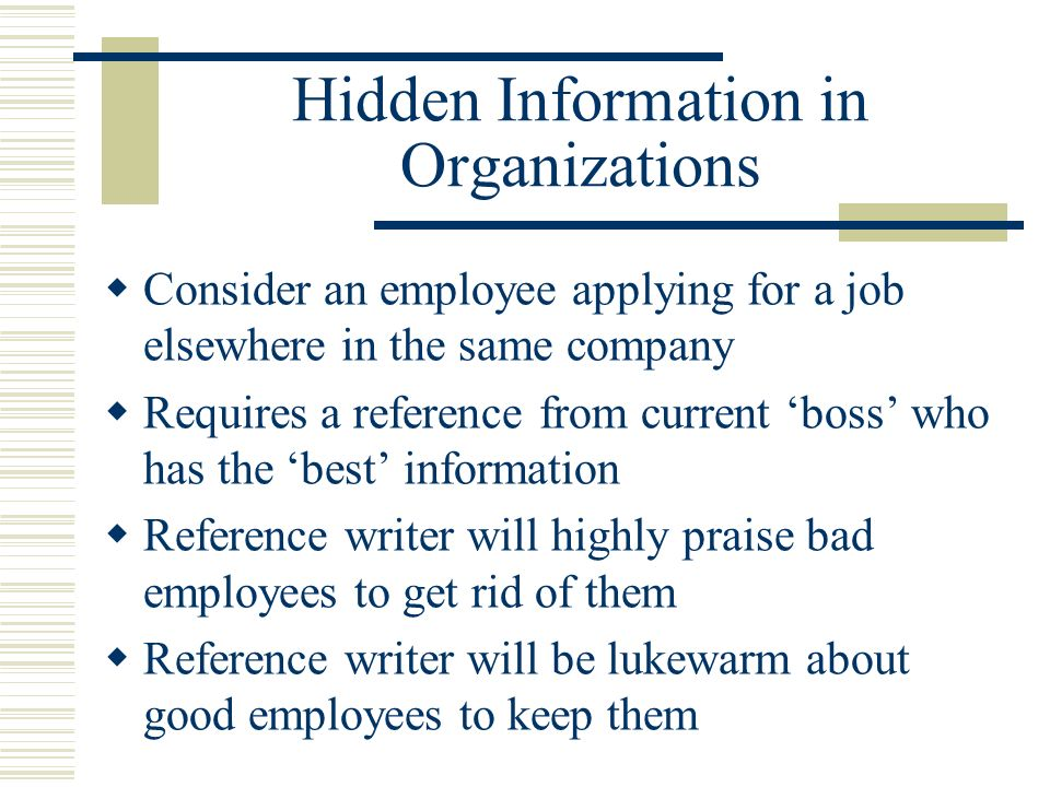 Hidden Information in Organizations Consider an employee applying for a job elsewhere in the same company Requires a reference from current boss who has the best information Reference writer will highly praise bad employees to get rid of them Reference writer will be lukewarm about good employees to keep them