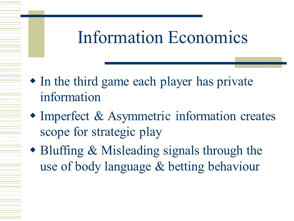 Information Economics In the third game each player has private information Imperfect & Asymmetric information creates scope for strategic play Bluffing & Misleading signals through the use of body language & betting behaviour