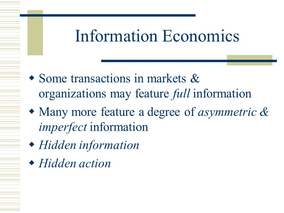 Information Economics Some transactions in markets & organizations may feature full information Many more feature a degree of asymmetric & imperfect information Hidden information Hidden action