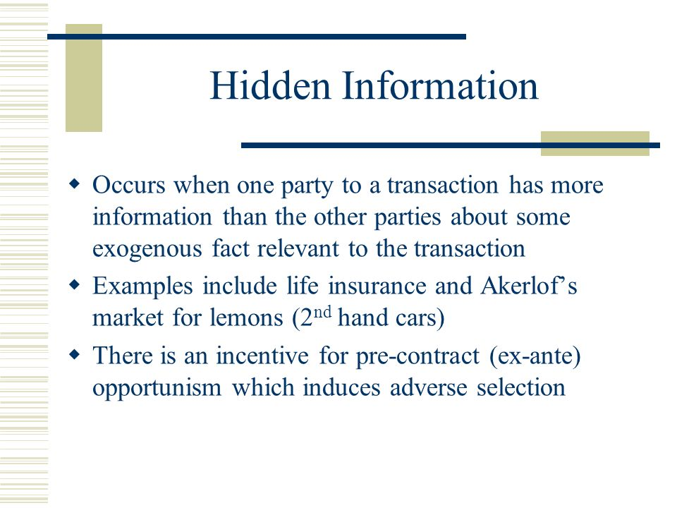 Hidden Information Occurs when one party to a transaction has more information than the other parties about some exogenous fact relevant to the transaction Examples include life insurance and Akerlofs market for lemons (2 nd hand cars) There is an incentive for pre-contract (ex-ante) opportunism which induces adverse selection