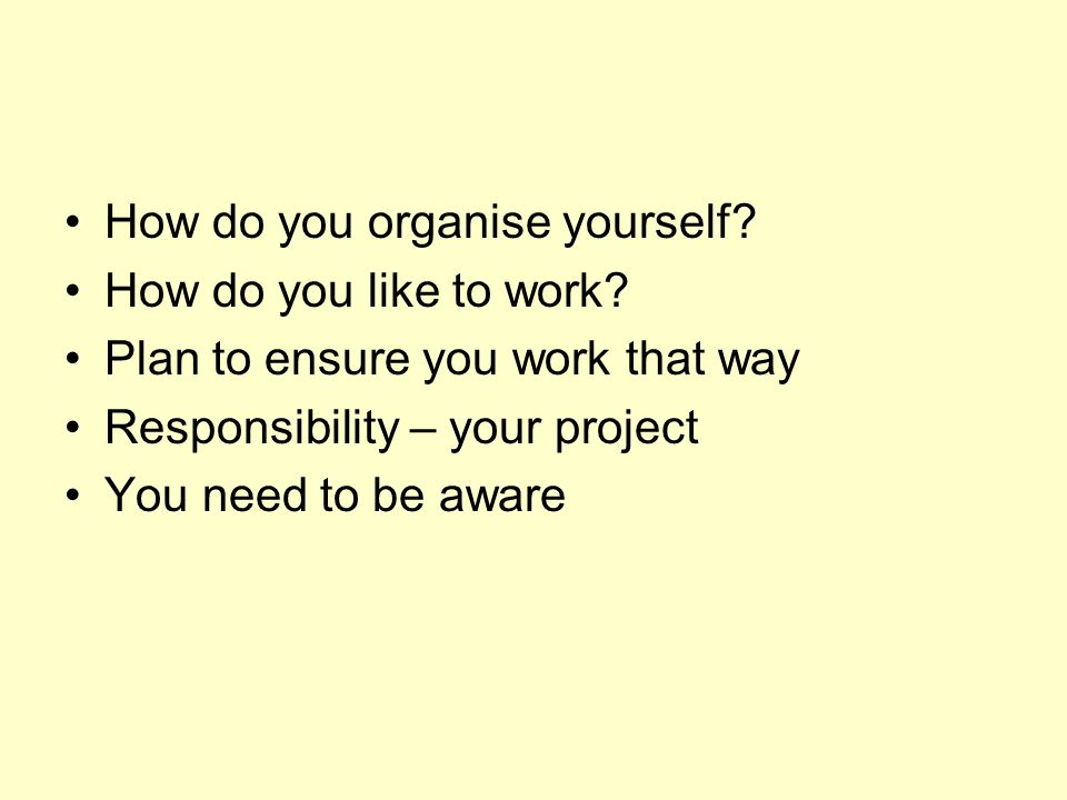How do you organise yourself. How do you like to work.