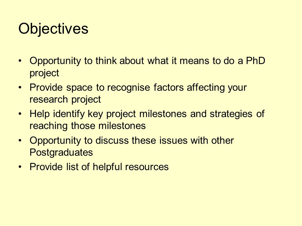 Objectives Opportunity to think about what it means to do a PhD project Provide space to recognise factors affecting your research project Help identify key project milestones and strategies of reaching those milestones Opportunity to discuss these issues with other Postgraduates Provide list of helpful resources