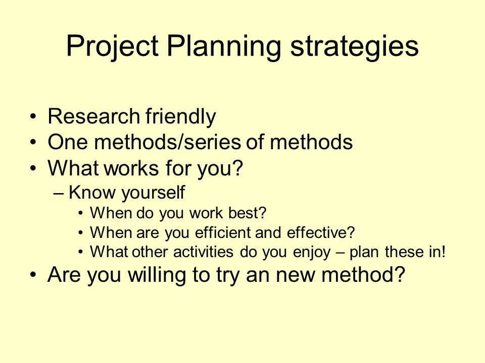 Project Planning strategies Research friendly One methods/series of methods What works for you.