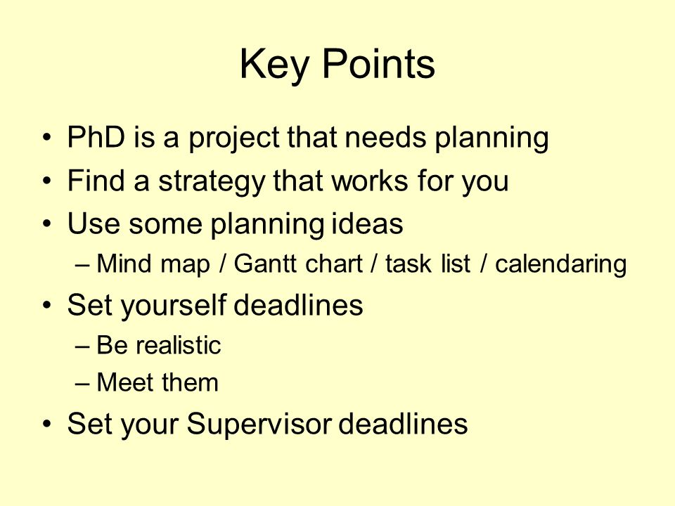 Key Points PhD is a project that needs planning Find a strategy that works for you Use some planning ideas –Mind map / Gantt chart / task list / calendaring Set yourself deadlines –Be realistic –Meet them Set your Supervisor deadlines