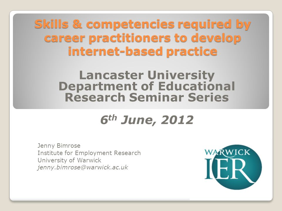 Skills & competencies required by career practitioners to develop internet-based practice Lancaster University Department of Educational Research Seminar Series 6 th June, 2012 Jenny Bimrose Institute for Employment Research University of Warwick jenny.bimrose@warwick.ac.uk