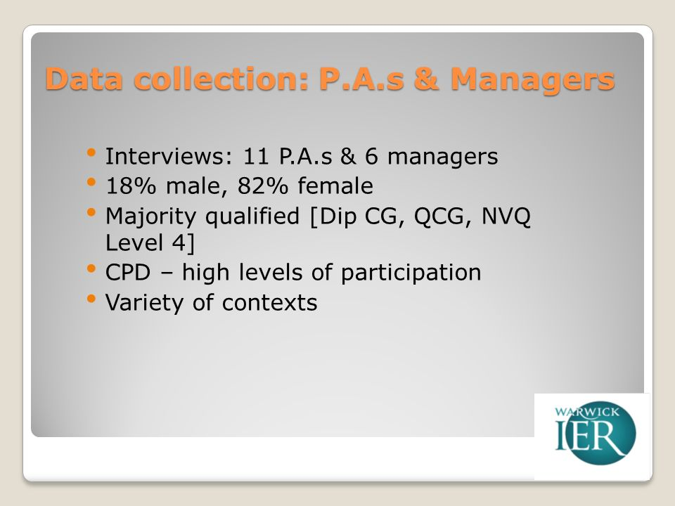 Data collection: P.A.s & Managers Interviews: 11 P.A.s & 6 managers 18% male, 82% female Majority qualified [Dip CG, QCG, NVQ Level 4] CPD – high levels of participation Variety of contexts
