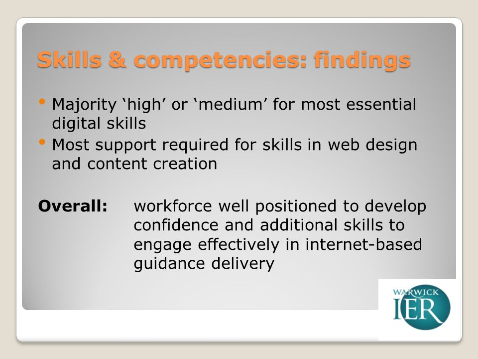 Skills & competencies: findings Majority high or medium for most essential digital skills Most support required for skills in web design and content creation Overall: workforce well positioned to develop confidence and additional skills to engage effectively in internet-based guidance delivery