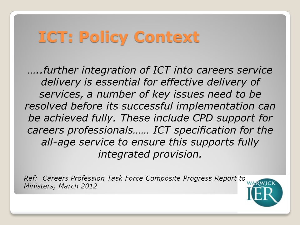ICT: Policy Context …..further integration of ICT into careers service delivery is essential for effective delivery of services, a number of key issues need to be resolved before its successful implementation can be achieved fully.