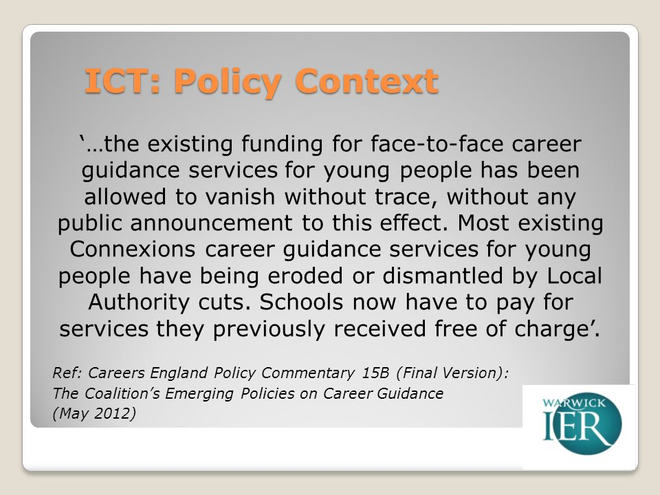 ICT: Policy Context …the existing funding for face-to-face career guidance services for young people has been allowed to vanish without trace, without any public announcement to this effect.