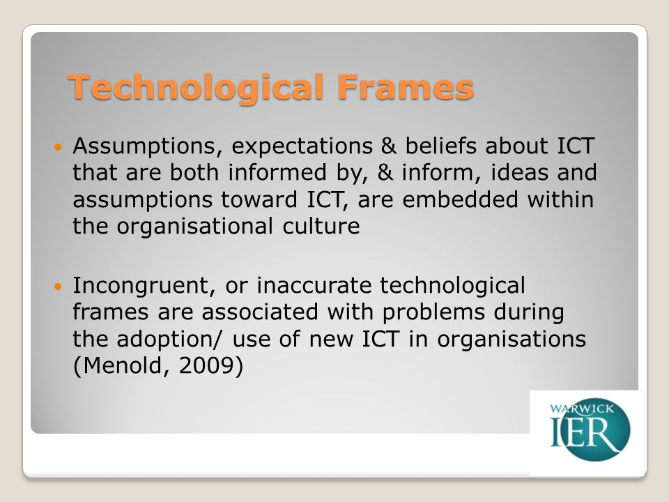 Technological Frames Assumptions, expectations & beliefs about ICT that are both informed by, & inform, ideas and assumptions toward ICT, are embedded within the organisational culture Incongruent, or inaccurate technological frames are associated with problems during the adoption/ use of new ICT in organisations (Menold, 2009)