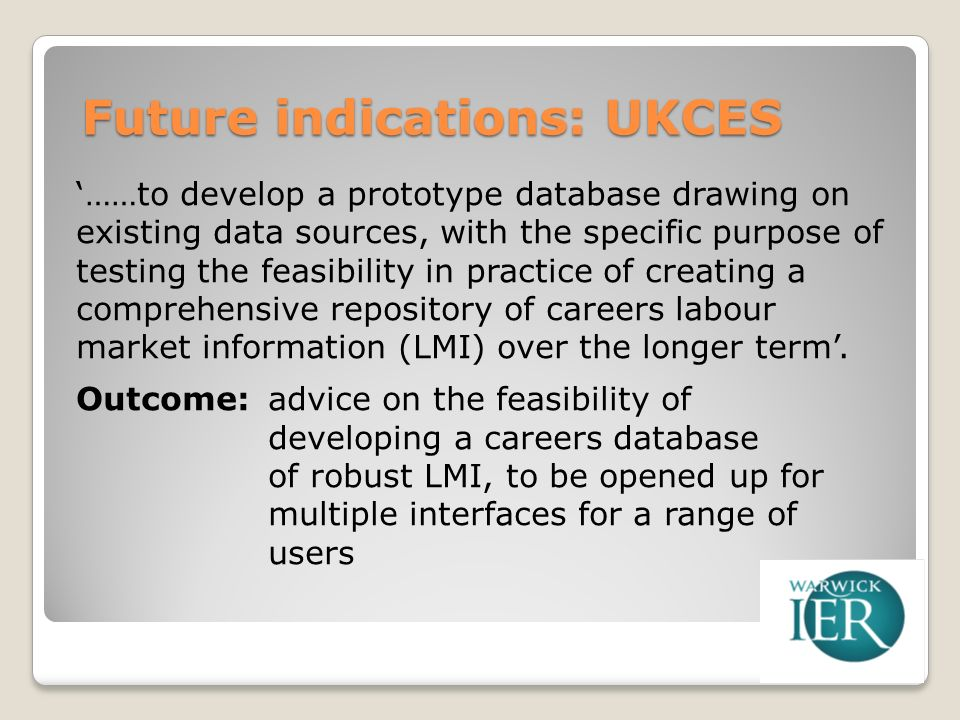 Future indications: UKCES ……to develop a prototype database drawing on existing data sources, with the specific purpose of testing the feasibility in practice of creating a comprehensive repository of careers labour market information (LMI) over the longer term.