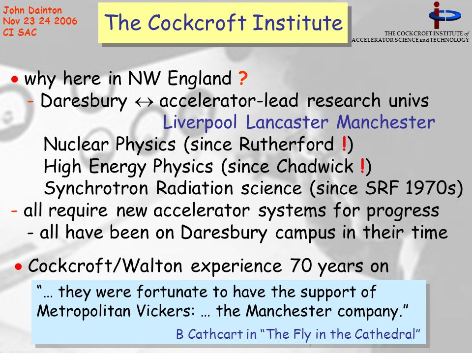 THE COCKCROFT INSTITUTE of ACCELERATOR SCIENCE and TECHNOLOGY John Dainton Nov 23 24 2006 CI SAC The Cockcroft Institute why here in NW England .