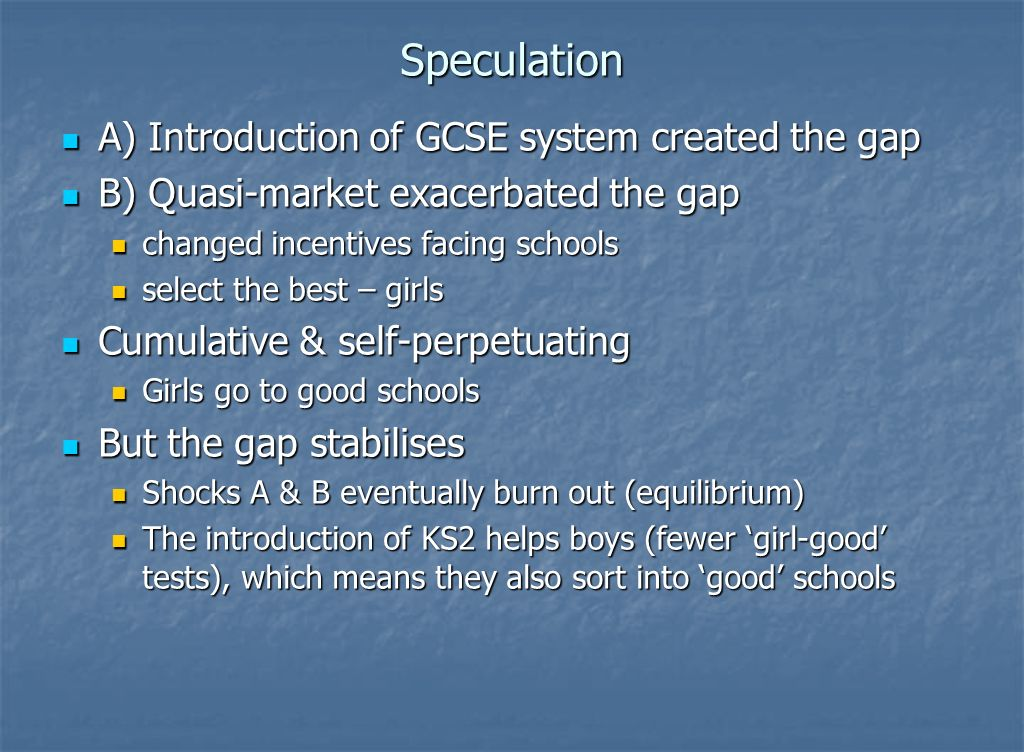 Speculation A) Introduction of GCSE system created the gap A) Introduction of GCSE system created the gap B) Quasi-market exacerbated the gap B) Quasi-market exacerbated the gap changed incentives facing schools changed incentives facing schools select the best – girls select the best – girls Cumulative & self-perpetuating Cumulative & self-perpetuating Girls go to good schools Girls go to good schools But the gap stabilises But the gap stabilises Shocks A & B eventually burn out (equilibrium) Shocks A & B eventually burn out (equilibrium) The introduction of KS2 helps boys (fewer girl-good tests), which means they also sort into good schools The introduction of KS2 helps boys (fewer girl-good tests), which means they also sort into good schools