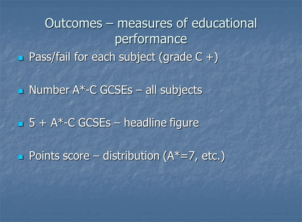 Outcomes – measures of educational performance Pass/fail for each subject (grade C +) Pass/fail for each subject (grade C +) Number A*-C GCSEs – all subjects Number A*-C GCSEs – all subjects 5 + A*-C GCSEs – headline figure 5 + A*-C GCSEs – headline figure Points score – distribution (A*=7, etc.) Points score – distribution (A*=7, etc.)