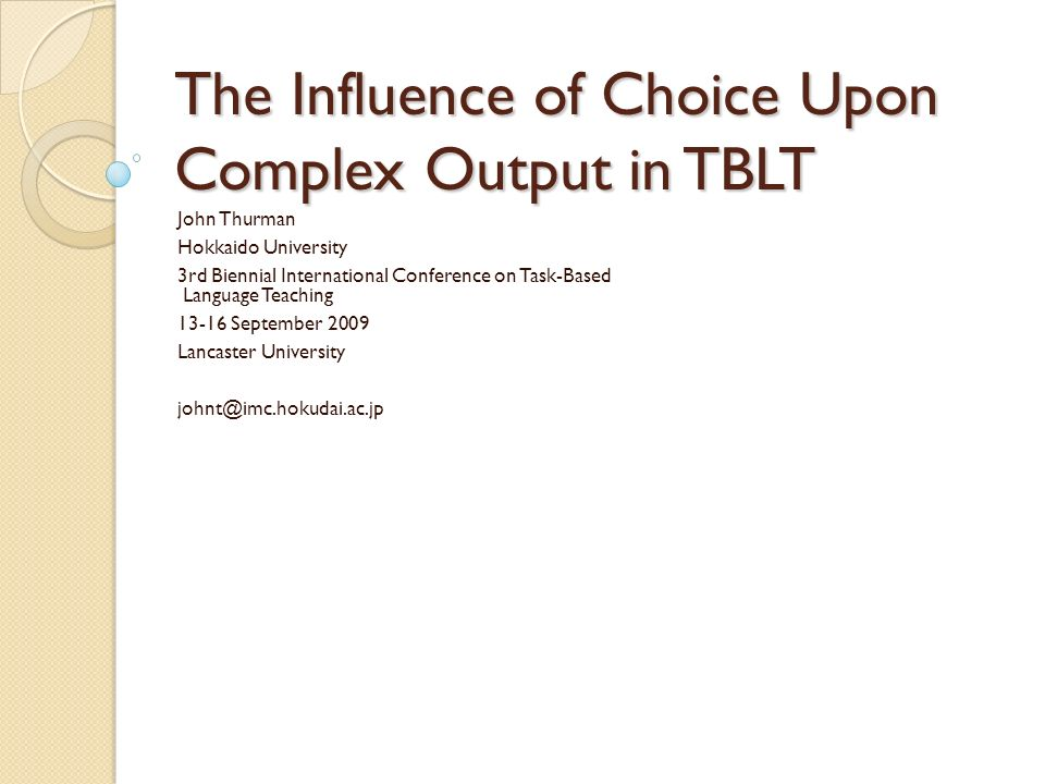 The Influence of Choice Upon Complex Output in TBLT John Thurman Hokkaido University 3rd Biennial International Conference on Task-Based Language Teaching 13-16 September 2009 Lancaster University johnt@imc.hokudai.ac.jp
