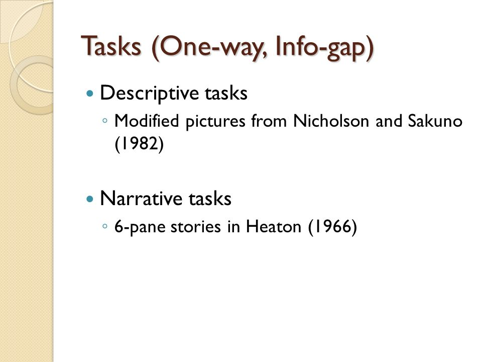 Tasks (One-way, Info-gap) Descriptive tasks Modified pictures from Nicholson and Sakuno (1982) Narrative tasks 6-pane stories in Heaton (1966)