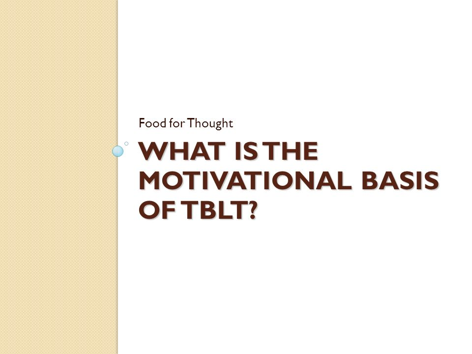 WHAT IS THE MOTIVATIONAL BASIS OF TBLT Food for Thought