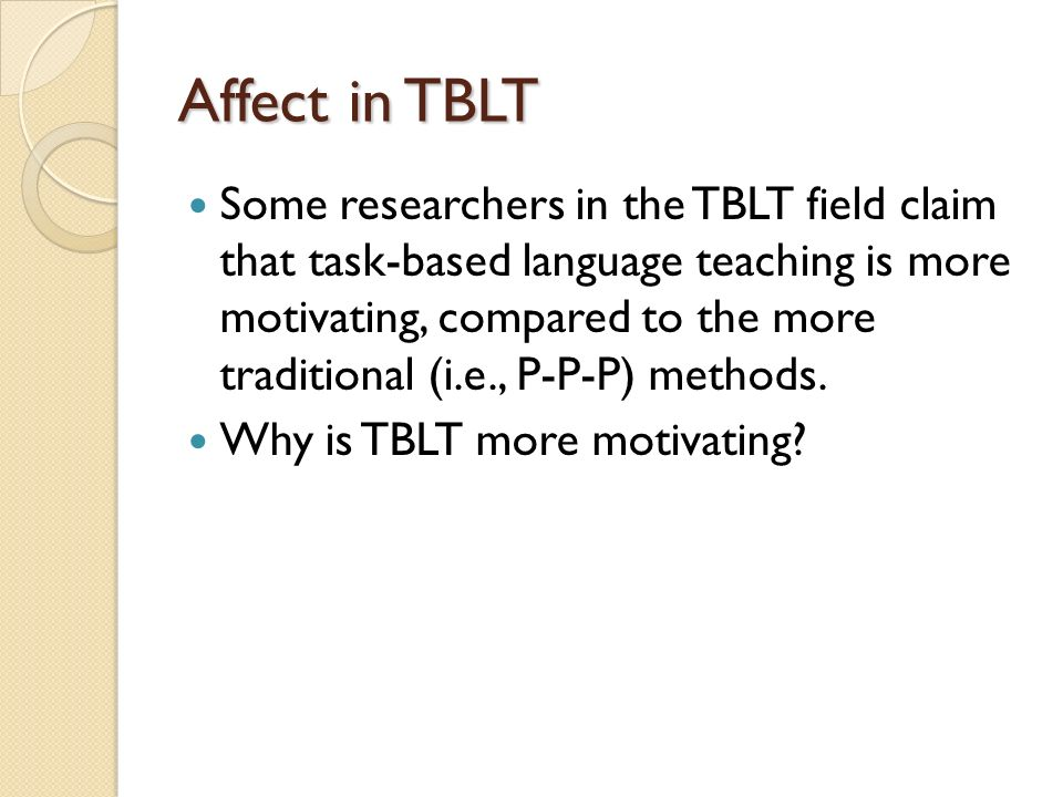 Affect in TBLT Some researchers in the TBLT field claim that task-based language teaching is more motivating, compared to the more traditional (i.e., P-P-P) methods.