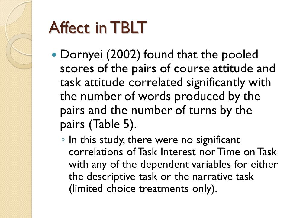 Affect in TBLT Dornyei (2002) found that the pooled scores of the pairs of course attitude and task attitude correlated significantly with the number of words produced by the pairs and the number of turns by the pairs (Table 5).