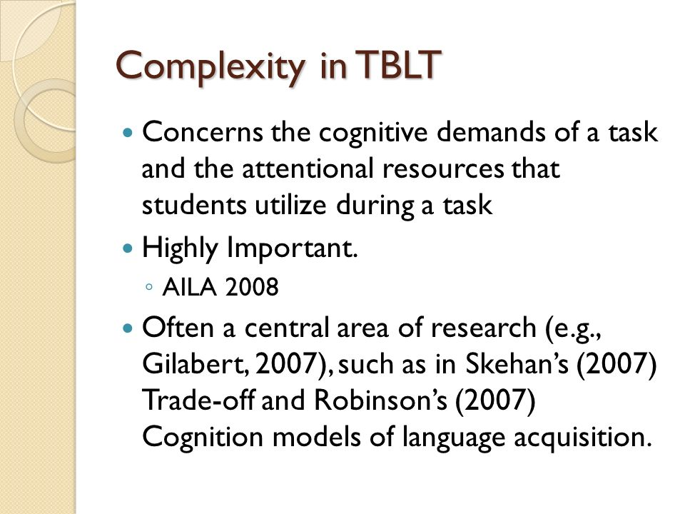Complexity in TBLT Concerns the cognitive demands of a task and the attentional resources that students utilize during a task Highly Important.
