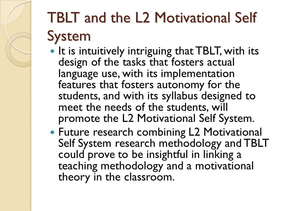 TBLT and the L2 Motivational Self System It is intuitively intriguing that TBLT, with its design of the tasks that fosters actual language use, with its implementation features that fosters autonomy for the students, and with its syllabus designed to meet the needs of the students, will promote the L2 Motivational Self System.