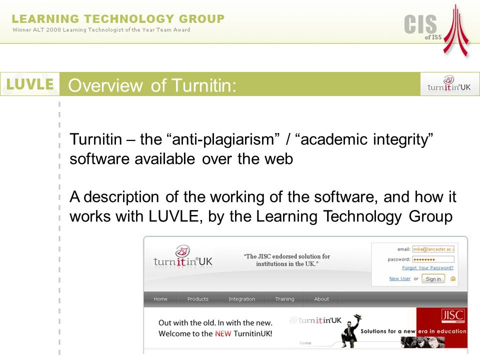 Turnitin – the anti-plagiarism / academic integrity software available over the web A description of the working of the software, and how it works with LUVLE, by the Learning Technology Group Overview of Turnitin: