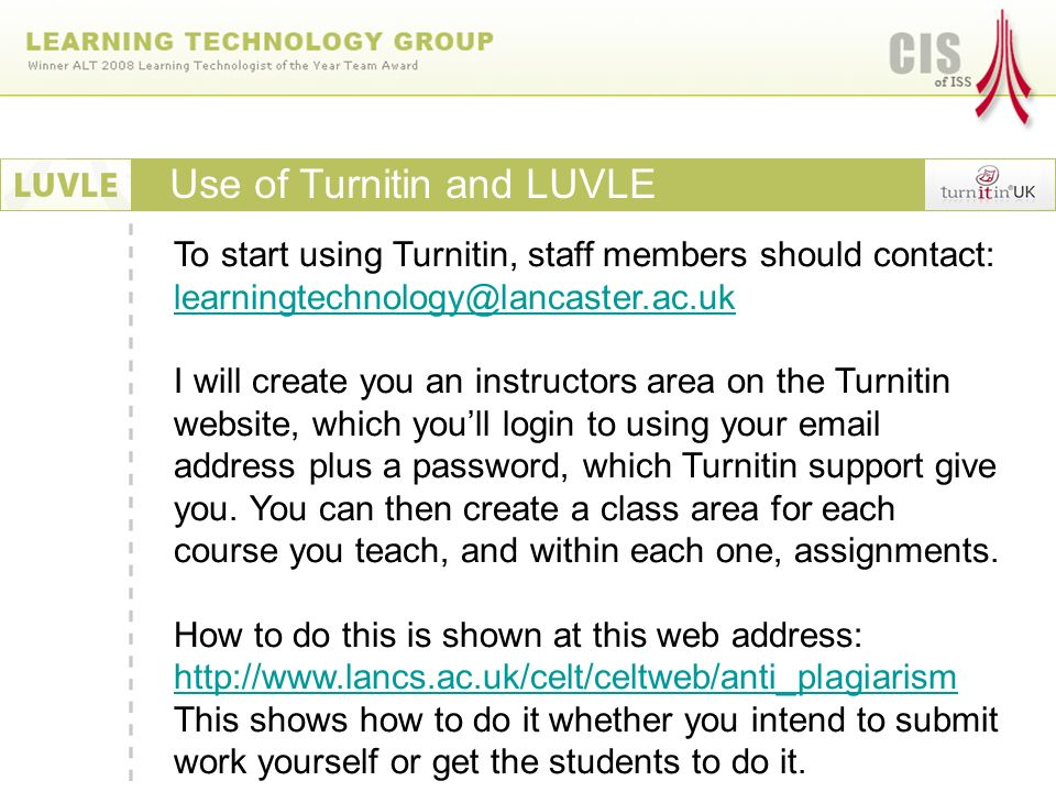 Use of Turnitin and LUVLE To start using Turnitin, staff members should contact:  I will create you an instructors area on the Turnitin website, which youll login to using your  address plus a password, which Turnitin support give you.