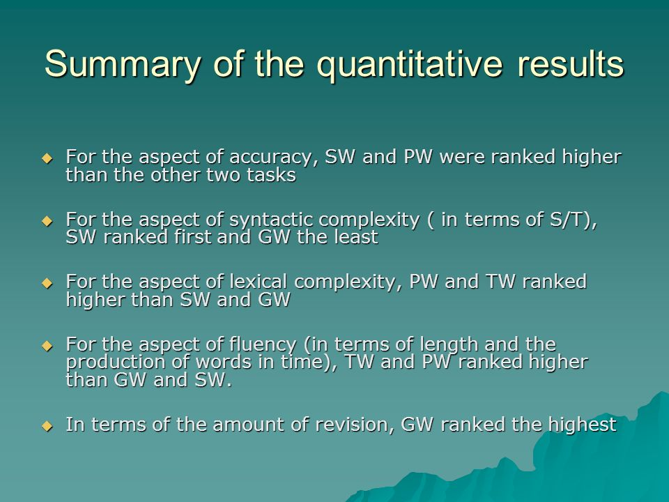Summary of the quantitative results For the aspect of accuracy, SW and PW were ranked higher than the other two tasks For the aspect of accuracy, SW and PW were ranked higher than the other two tasks For the aspect of syntactic complexity ( in terms of S/T), SW ranked first and GW the least For the aspect of syntactic complexity ( in terms of S/T), SW ranked first and GW the least For the aspect of lexical complexity, PW and TW ranked higher than SW and GW For the aspect of lexical complexity, PW and TW ranked higher than SW and GW For the aspect of fluency (in terms of length and the production of words in time), TW and PW ranked higher than GW and SW.
