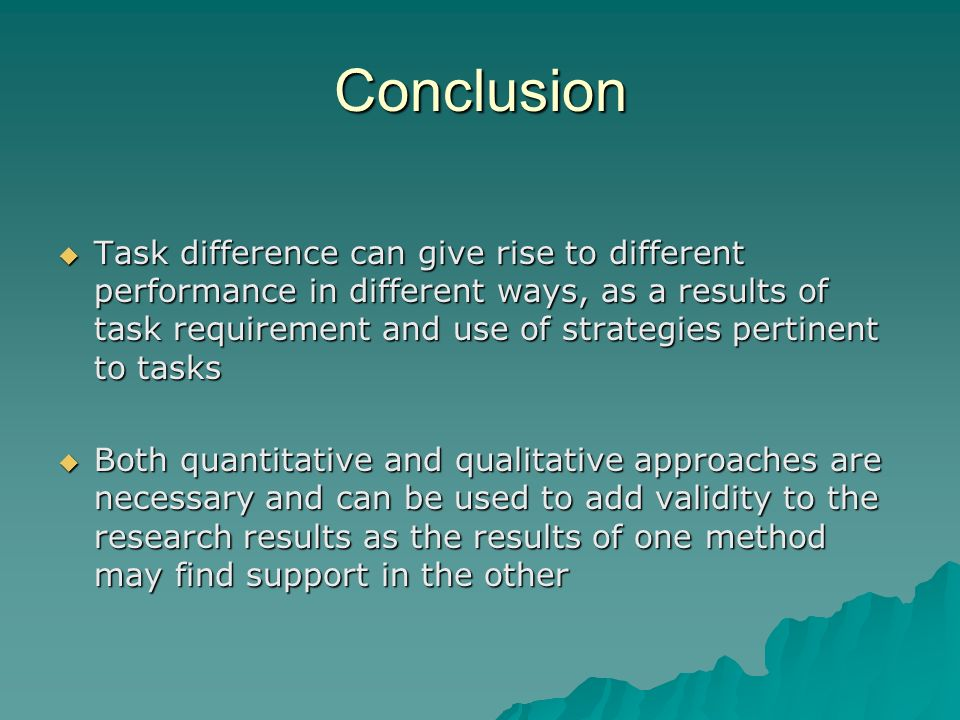 Conclusion Task difference can give rise to different performance in different ways, as a results of task requirement and use of strategies pertinent to tasks Task difference can give rise to different performance in different ways, as a results of task requirement and use of strategies pertinent to tasks Both quantitative and qualitative approaches are necessary and can be used to add validity to the research results as the results of one method may find support in the other Both quantitative and qualitative approaches are necessary and can be used to add validity to the research results as the results of one method may find support in the other