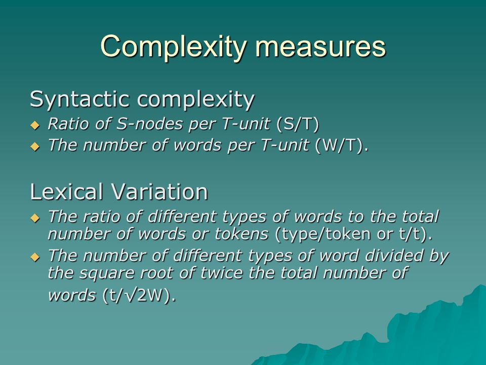 Complexity measures Syntactic complexity Ratio of S-nodes per T-unit (S/T) Ratio of S-nodes per T-unit (S/T) The number of words per T-unit (W/T).