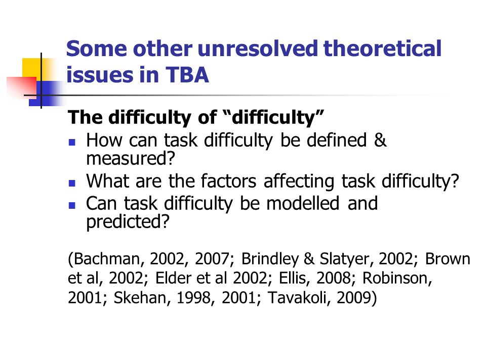 Some other unresolved theoretical issues in TBA The difficulty of difficulty How can task difficulty be defined & measured.