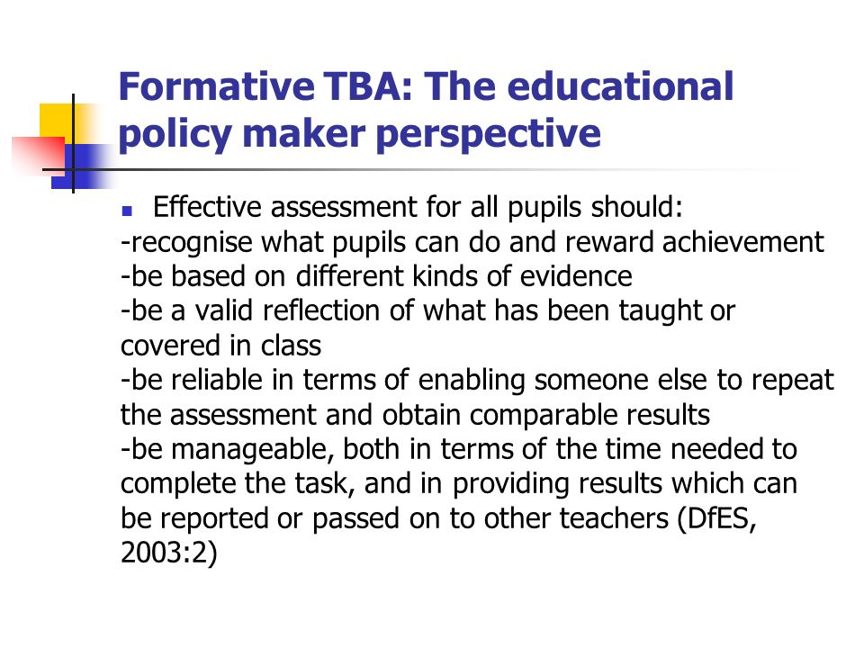 Formative TBA: The educational policy maker perspective Effective assessment for all pupils should: -recognise what pupils can do and reward achievement -be based on different kinds of evidence -be a valid reflection of what has been taught or covered in class -be reliable in terms of enabling someone else to repeat the assessment and obtain comparable results -be manageable, both in terms of the time needed to complete the task, and in providing results which can be reported or passed on to other teachers (DfES, 2003:2)