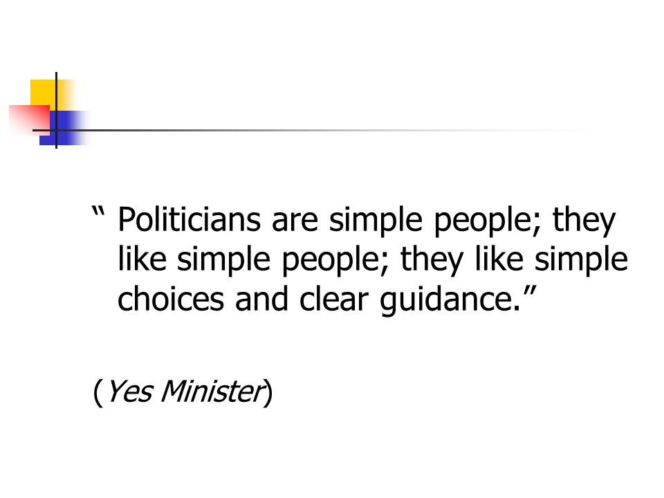 Politicians are simple people; they like simple people; they like simple choices and clear guidance.