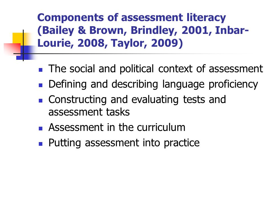 Components of assessment literacy (Bailey & Brown, Brindley, 2001, Inbar- Lourie, 2008, Taylor, 2009) The social and political context of assessment Defining and describing language proficiency Constructing and evaluating tests and assessment tasks Assessment in the curriculum Putting assessment into practice