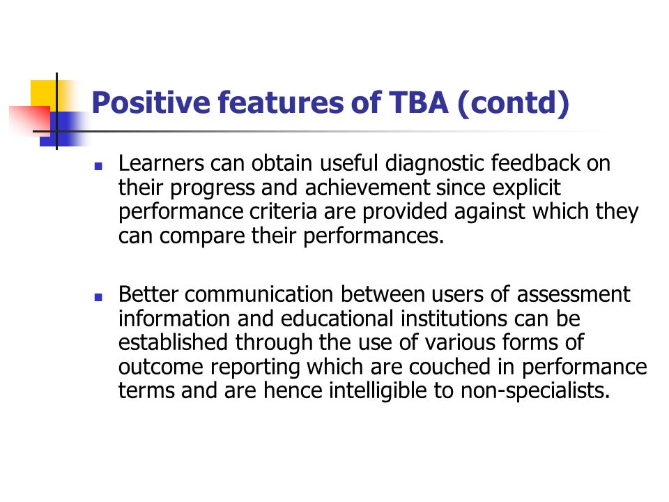 Positive features of TBA (contd) Learners can obtain useful diagnostic feedback on their progress and achievement since explicit performance criteria are provided against which they can compare their performances.