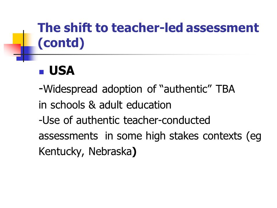 The shift to teacher-led assessment (contd) USA - Widespread adoption of authentic TBA in schools & adult education -Use of authentic teacher-conducted assessments in some high stakes contexts (eg Kentucky, Nebraska)