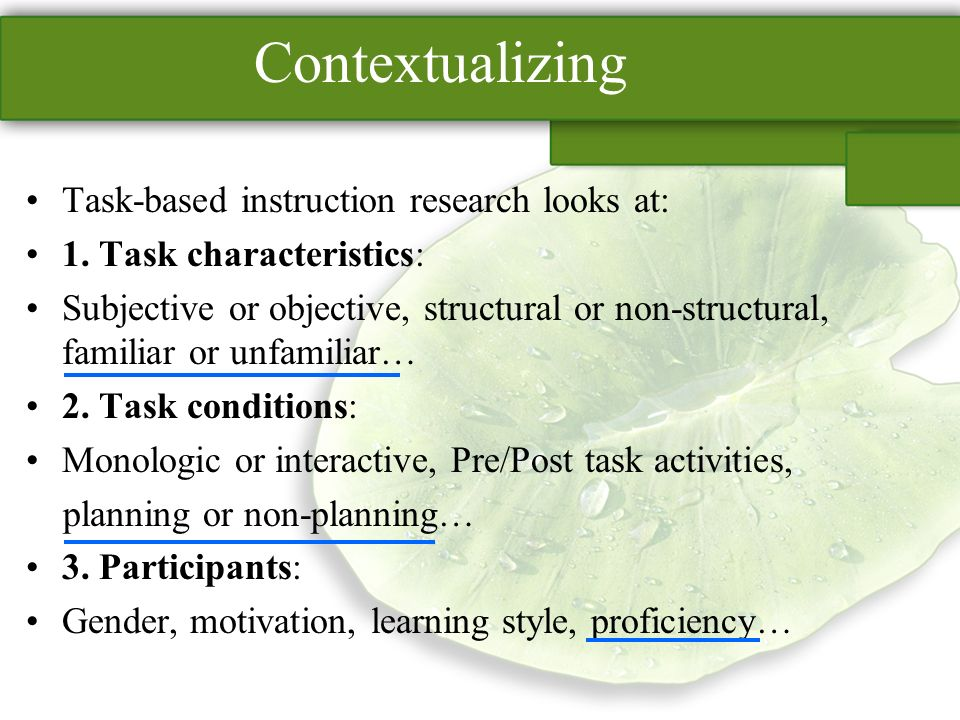 Contextualizing Task-based instruction research looks at: 1.
