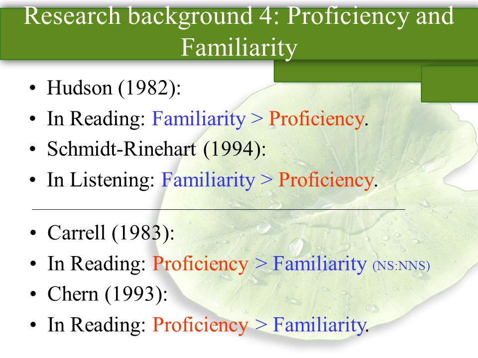 Research background 4: Proficiency and Familiarity Hudson (1982): In Reading: Familiarity > Proficiency.