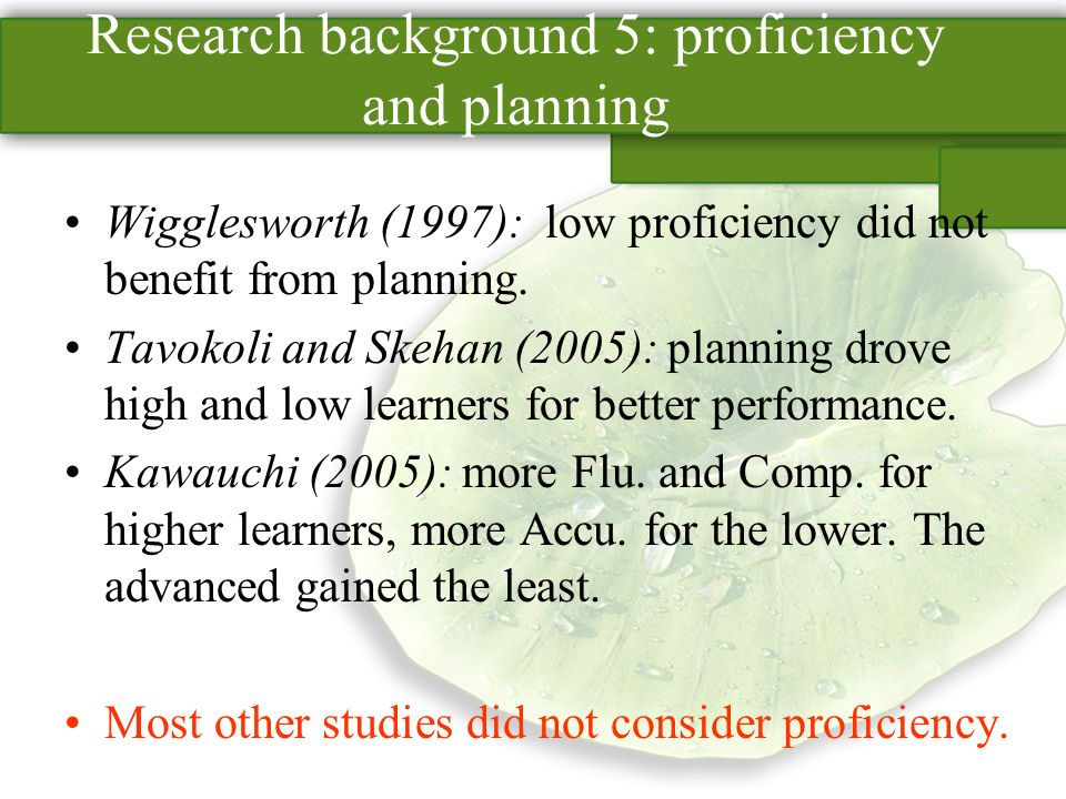 Research background 5: proficiency and planning Wigglesworth (1997): low proficiency did not benefit from planning.