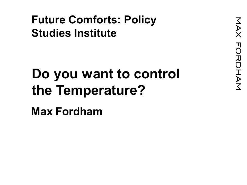 Future Comforts: Policy Studies Institute Do you want to control the Temperature Max Fordham