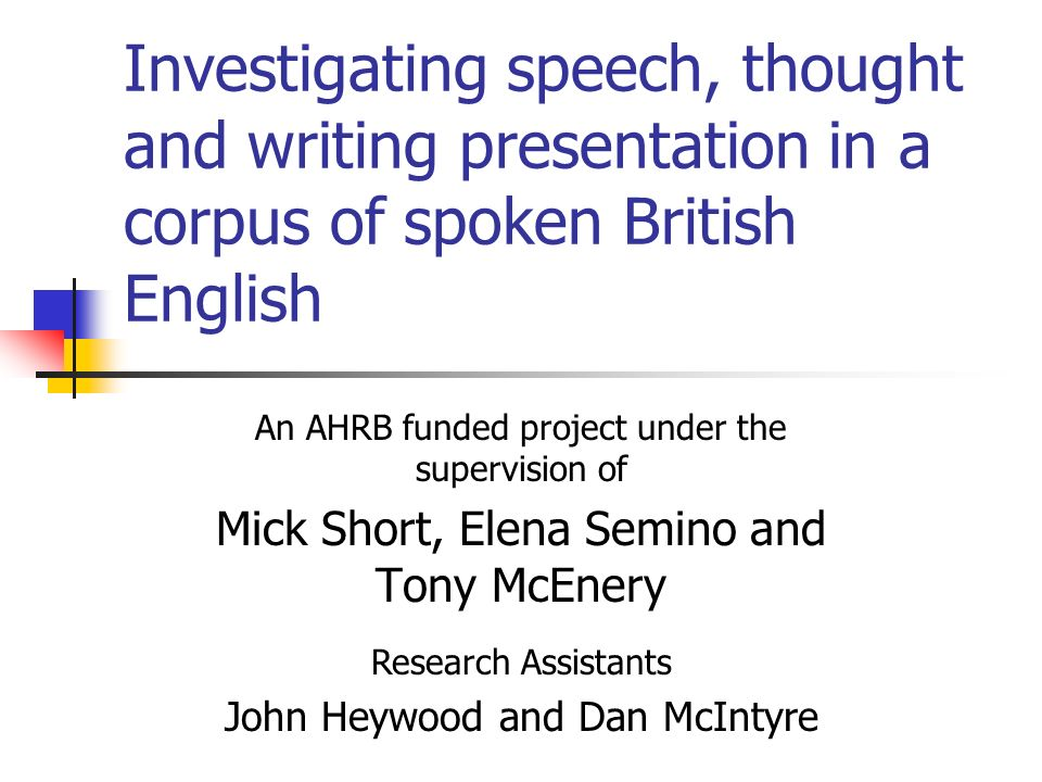 Investigating speech, thought and writing presentation in a corpus of spoken British English An AHRB funded project under the supervision of Mick Short, Elena Semino and Tony McEnery Research Assistants John Heywood and Dan McIntyre
