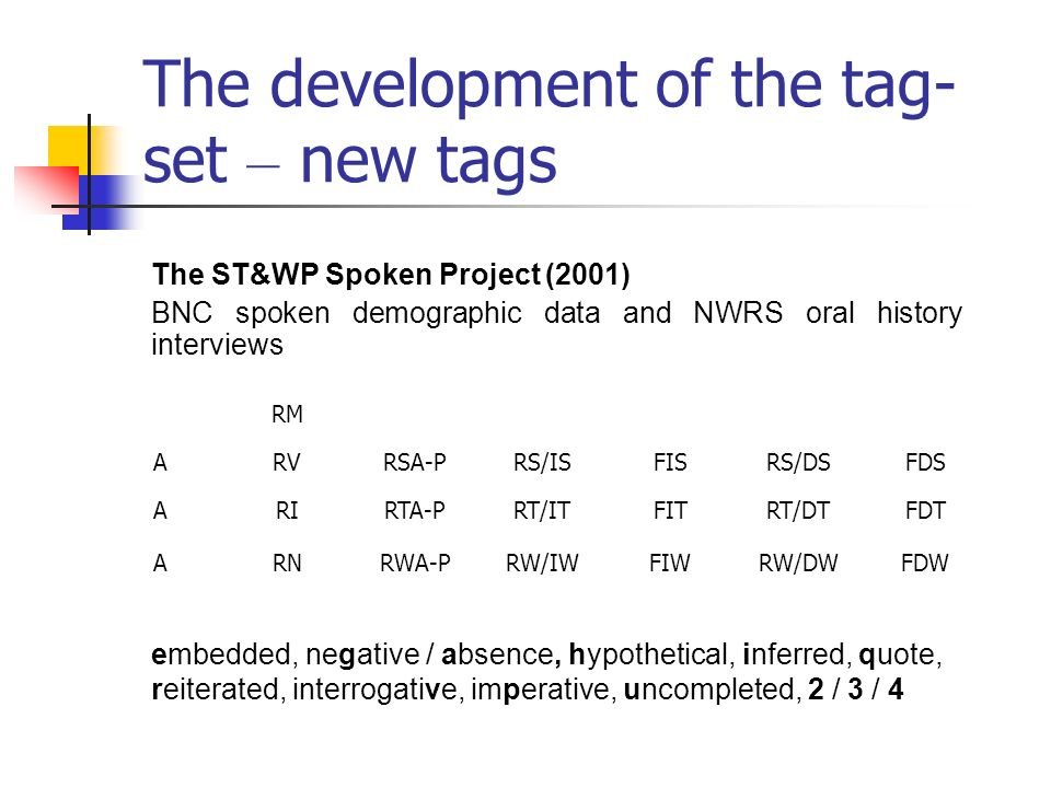 The development of the tag- set – new tags RM ARVRSA-PRS/ISFISRS/DSFDS ARIRTA-PRT/ITFITRT/DTFDT ARNRWA-PRW/IWFIWRW/DWFDW The ST&WP Spoken Project (2001) BNC spoken demographic data and NWRS oral history interviews embedded, negative / absence, hypothetical, inferred, quote, reiterated, interrogative, imperative, uncompleted, 2 / 3 / 4